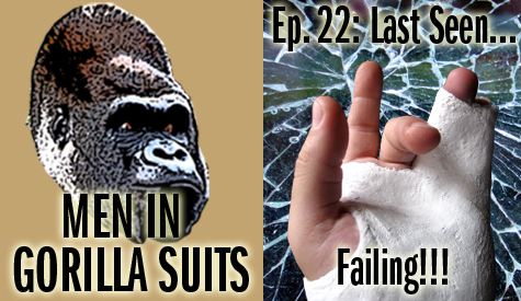 Shattered Glass and Broken Fingers: Men in Gorilla Suits Ep. 22: Last Seen...Failing!