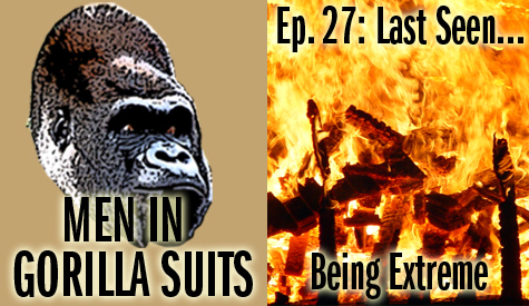 A Raging Fire. Men in Gorilla Suits Ep. 27: Last Seen...Being Extreme