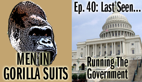 Men in Gorilla Suits Ep. 40: Last Seen…Running the Government