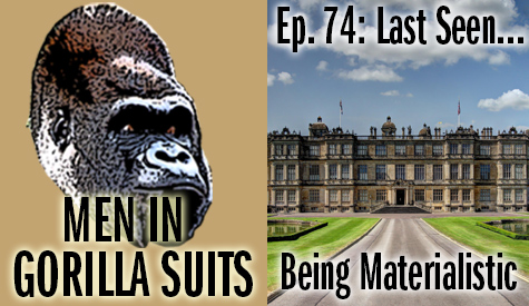 Big ass house! Men in Gorilla Suits Ep. 74: Last Seen…Being Materialistic