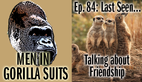 Meercats - Men in Gorilla Suits Ep. 84: Last Seen…Talking about Friendship