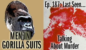 Blood spatter - Men in Gorilla Suits Ep. 187: Last Seen…Talking about Murder