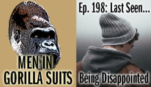 A disappointed person - Men in Gorilla Suits Ep. 198: Last Seen…Being Disappointed