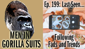 Food selfies - Men in Gorilla Suits Ep. 199: Last Seen…Following Fads and Trends